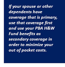 If your spouse or other dependents have coverage that is primary, use that coverage first and use your PBA H&W Fund benefits as secondary coverage in order to minimize your out of pocket costs.